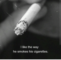 Cigarettes, Like, and I Like: I like the way  he smokes his cigarettes.