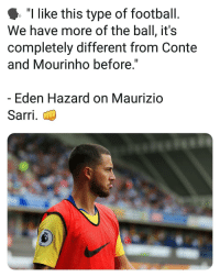 """Football, Memes, and Eden Hazard: """"I like this type of football.  We have more of the ball, it's  completely different from Conte  and Mourinho before  Eden Hazard on Maurizio  Sarri."""