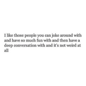 iglovequotes:  https://iglovequotes.net/: I like those people you can joke around with  and have so much fun with and then have a  deep conversation with and it's not weird at  all iglovequotes:  https://iglovequotes.net/