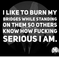 burn: I LIKE TO BURN MY  BRIDGES WHILE STANDING  ON THEM SO OTHERS  facebook @FYIFIG@ fyif  KNOW HOW FUCKING  SERIOUS LAM