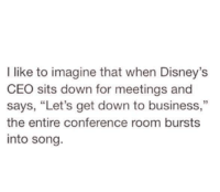 "Disney, Memes, and Business: I like to imagine that when Disney's  CEO sits down for meetings and  says, ""Let's get down to business,""  the entire conference room bursts  into song."