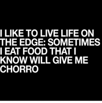 Facts, Food, and Life: I LIKE TO LIVE LIFE ON  THE EDGE: SOMETIMES  l EAT FOOD THATI  KNOW WILL GIVE ME  CHORRO Lmao facts 💯😏😂😂 Follow @puro_jajaja nopostacabron mexicansbelike sepasandeverga