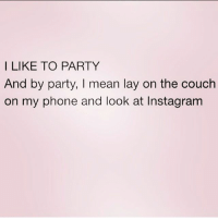 Instagram, Life, and Memes: I LIKE TO PARTY  And by party, I mean lay on the couch  on my phone and look at Instagram Me in real life. @queens_over_bitches @queens_over_bitches @queens_over_bitches goodgirlwithbadthoughts 💅🏼