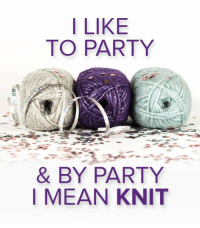 Repin if you like to party! We mean... knit!: I LIKE  TO PARTY  & BY PARTY  MEAN KNIT Repin if you like to party! We mean... knit!
