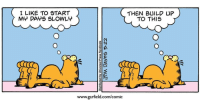 Garfield, Com, and Comic: I LIKE TO START  MY DAYS SLOWLY  THEN BUILD UP  TO THIS  www.garfield.com/comic Quick dump