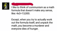 Memes, Work, and Math: I like to think of communism as a math  formula that doesn't make any sense,  like: 4x3 13,000  Except, when you try to actually work  out the formula itself, and unpack the  math, you become a murderer and  everyone dies of hunger.