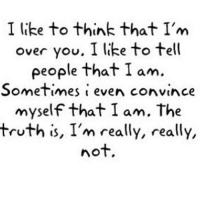Http, Truth, and Net: I like to think that I'm  over you. I like to tell  people that I am.  Sometimes i even convince  myself that I am. The  truth is, I'm really, really,  nof. http://iglovequotes.net/