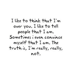 Truth, Net, and Think: I like to think that I'm  over you. I like to tell  people that I am  Sometimes i even convince  myself that I am. The  truth is, I'm really, really,  not. https://iglovequotes.net/
