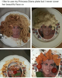 Beautiful, Memes, and Princess: I like to use my Princess Diana plate but I never cover  her beautiful face xx