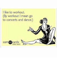 Memes, Mean, and Dance: I like to workout.  (By workout l mean go  to concerts and dance.)  ee  cards  user card Same same👯