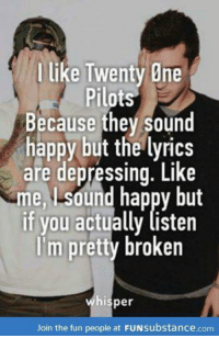 twenty one pilots: I like Twenty One  Pilots  Because they sound  happy but the lyrics  are depressing. Like  me Lsdund happy but  if you actually listen  im pretty broken  hisper  Join the fun people at FUNsubstance.com