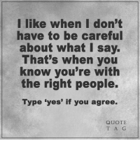 """<3: I like when I don't  have to be careful  about what say.  That's when you  know you're with  the right people.  Type """"yes' if you agree.  QUOTE  T A G <3"""