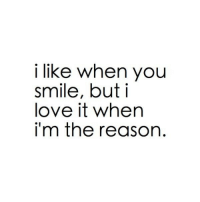 but i love it: i like when you  smile, but i  love it when  im the reason