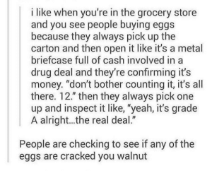 "You WALNUT: i like when you're in the grocery store  and you see people buying eggs  because they always pick up the  carton and then open it like it's a metal  briefcase full of cash involved in a  drug deal and they're confirming it's  money. ""don't bother counting it, it's all  there. 12."" then they always pick one  up and inspect it like, ""yeah, it's grade  A alright...the real deal.""  People are checking to see if any of the  eggs are cracked you walnut You WALNUT"