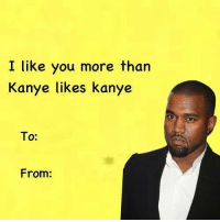 valentines day is approaching: I like you more than  Kanye likes kanye  To:  From: valentines day is approaching