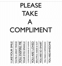 TakeOne ✨💞💫💞✨: I LIKE YOUR SMILE  O  YOU'RE A GREAT FRIEND  YOU INSPIRE ME  YOUR EYES SPARKLE  I LOVE YOUR SENSE OF HUMOR  M  YOU ARE LOVED  BEAUTIFUL INSIDE & OUT  IT1  YOU ARE SO SMART  ITT  YOU MAKE A DIFFERENCE  YOU ARE AWESOME TakeOne ✨💞💫💞✨
