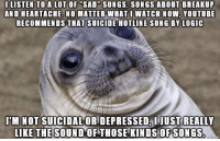 "Google, Logic, and youtube.com: I LISTEN TO A LOT OF ""SAD SONGS. SONGS ABOUT BREAKUP  AND HEARTACHE. NO MATTER WHATI WATCH NOW, YOUTUBE  RECOMMENDS THAT SUICIDE HOTLINE SONG BY LOGIC  I'M NOT SUICIDAL OR DEPRESSED, IJUST REALLY  IKE THE SOUND OF THOSE KINDS OFSONGS Good Guy Google"