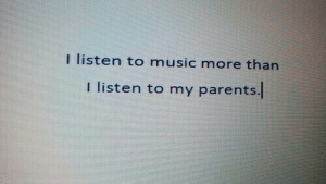Music, Parents, and More: I listen to music more than  I listen to my parents.l