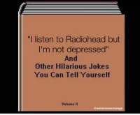 "<p>Yes, this is indeed a great investment opportunity. Also, Radiohead via /r/MemeEconomy <a href=""https://ift.tt/2GgB2up"">https://ift.tt/2GgB2up</a></p>: ""I listen to Radiohead but  I'm not depressed""  And  Other Hilarious Jokes  You Can Tell Yourself  Volume II  @weirdmemes/arpeggi <p>Yes, this is indeed a great investment opportunity. Also, Radiohead via /r/MemeEconomy <a href=""https://ift.tt/2GgB2up"">https://ift.tt/2GgB2up</a></p>"