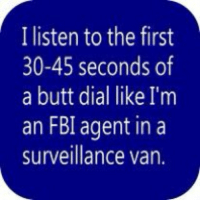 buttDial 😂😂😂: I listen to the first  30-45 seconds of  a butt dial like I'm  an FBI agent in a  surveillance van. buttDial 😂😂😂