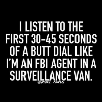 WHO ELSE DOES THIS? - lol rebelcircus rebelquotes quotes rebelcircusquotes funny memes custom likeforlike instafam pizza funny: I LISTEN TO THE  FIRST 30-45 SECONDS  OF A BUTT DIAL LIKE  IMAN FBI AGENT IN A  SURVEILLANCE VAN WHO ELSE DOES THIS? - lol rebelcircus rebelquotes quotes rebelcircusquotes funny memes custom likeforlike instafam pizza funny