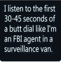 ongod allfacts 😂😂💯💯: I listen to the first  30-45 seconds of  a butt dial like I'm  an FBI agent in a  surveillance van. ongod allfacts 😂😂💯💯