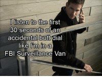 butt dial: I listen to the first  30 seconds of an  accidental butt dial  like Pm in a  FBI Surveillance Van
