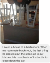 Dank, Instinctive, and 🤖: I live in a house of 4 bartenders. When  my roommate blacks out, the last thing  he does his put the stools up in our  kitchen. His most basic of instinct is to  close down the bar.