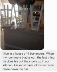 """Funny, Instinctive, and Down: I live in a house of 4 bartenders. When  my roommate blacks out, the last thing  he does his put the stools up in our  kitchen. His most basic of instinct is to  close down the bar. Whenever I get wasted I go on google and search """"why do pinecones exist."""" Idk why though."""