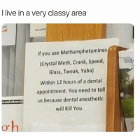 Funny, Meme, and Live: I live in a very classy area  If you use Methamphetamines  (Crystal Meth, Crank, Speed,  Glass, Tweak, Yaba)  Within 12 hours of a dental  appointment. You need to tell  us because dental anesthetic  will Kill You.  1.1-Mow  uand others Thanks for the heads up @_kevinboner