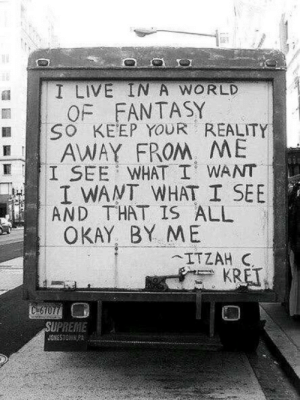 Life, Love, and Supreme: I LIVE IN A WORLD  OF FANTASY  B O KEEP YOUR REALITY  AWAY FROM ME  I WANT WHAT I SEE  OKAY BY ME  I SEE WHAT I WANT  AND THAT IS ALL  SUPREME Keep your reality away from me  Follow for more relatable love and life quotes!!