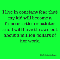 Whoops. (via: Orthodox sunflower): I live in constant fear that  my kid will become a  famous artist or painter  and I will have thrown out  about a million dollars of  her work  FB/OrthodoxSunflower Whoops. (via: Orthodox sunflower)