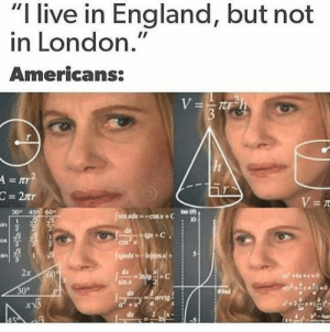 "So greater London? by coollikechris MORE MEMES: ""I live in England, but not  in London.""  Americans:  =tr  30 45e 60  10  in  0s  an  2x 60  sax  0° So greater London? by coollikechris MORE MEMES"