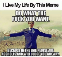 I Live My Life By This Meme  DO WHAT THE  FUCK YOU WANT  BECAUSE IN THE END PEOPLEARE  ASSHOLESAND WILL UDGEYOUANYWAN