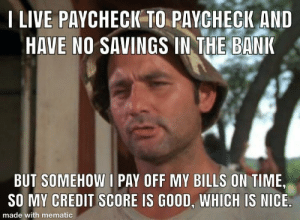 Bank, Credit Score, and Good: I LIVE PAYCHECIK TO PAYCHECK AND  HAVE NO SAVINGS IN THE BANK  BUT SOMEHOW I PAY OFF MY BILLS ON TIME  SO MY CREDIT SCORE IS GOOD, WHICH IS NICE  made with mematic I'm hoping there are many in the same boat as me.