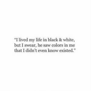 "black & white: ""I lived my life in black & white,  but I swear, he saw colors in me  that I didn't even know existed."""
