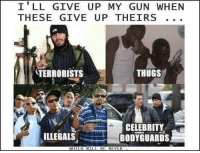 Illegals: I' LL GIVE UP MY GUN WHEN  THESE GIVE UP THEIRS  TERRORISTS  THUGS  CELEBRITY  BODYGUARDS  ILLEGALS  WHICHWILL BE NEVER