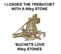Trebuchet Shitpost: I LOADED THE TREBUCHET  WITH A 90kg STONE  BUCHETS LOVE  90 kg STONES Trebuchet Shitpost