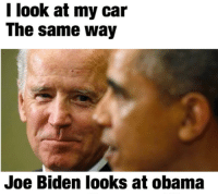 The look of true love.  Car memes: I look at my car  The same way  Joe Biden looks at obama The look of true love.  Car memes