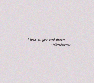 look at you: I look at you and dream.  -Mikrokosmos