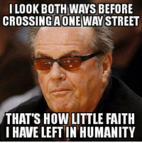 I LOOK BOTH WAS BEFORE  CROSSINGAONEWAY STREET  THAT'S HOW LITTLE FAITH  I HAVE LEFT IN HUMANITY More at Offensive Funny Stuff