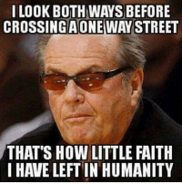 Jack Nicholson. Obviously.: I LOOK BOTH WAYS BEFORE  CROSSINGAONE WAY STREET  THAT'S HOW LITTLE FAITH  I HAVE LEFT IN HUMANITY Jack Nicholson. Obviously.