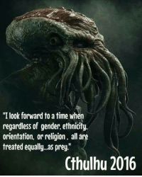 """Cthulhu: """"I look forward to a time when  regardless of gender,ethnicity.  orientation, or religion. all  are  treated equally as prey  Cthulhu 2016"""