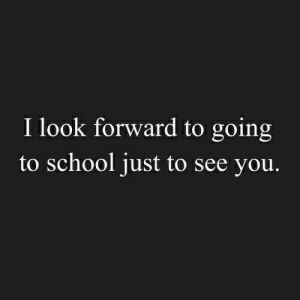 Going To School: I look forward to going  to school just to see you.