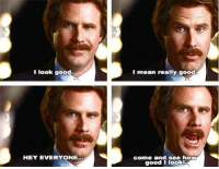 Anchorman Movies: I look good.  I mean really good  HEY EVERYONE..  come and see how  good I look! Anchorman Movies