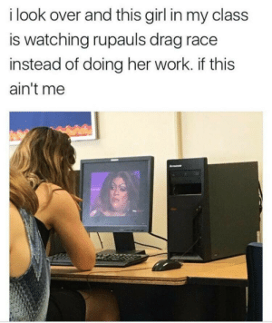 drag race: i look over and this girl in my class  is watching rupauls drag race  instead of doing her work. if this  ain't me