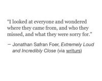 "Sorry, Jonathan Safran Foer, and Who: ""I looked at everyone and wondered  where they came from, and who they  missed, and what they were sorry for.""  05  Jonathan Safran Foer, Extremely Loud  and Incredibly Close (via writurs)"