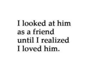 Him, Friend, and Loved: I looked at him  as a friend  until I realized  I loved him.