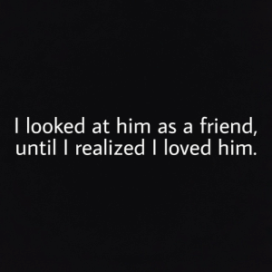 Him, Friend, and Loved: I looked at him as a friend,  until I realized loved him