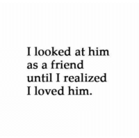 Him, Friend, and Loved: I looked at himm  as a friend  until I realized  I loved him